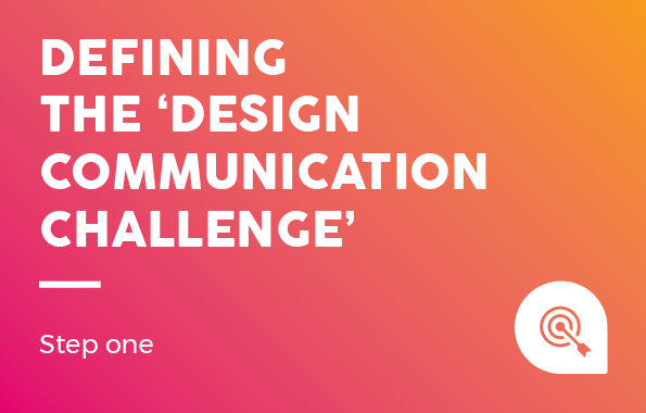 Design Process: Defining the 'design communication challenge' - Step One